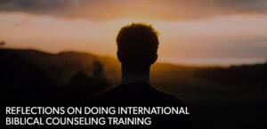 Reflections on Doing International Biblical Counseling Training
